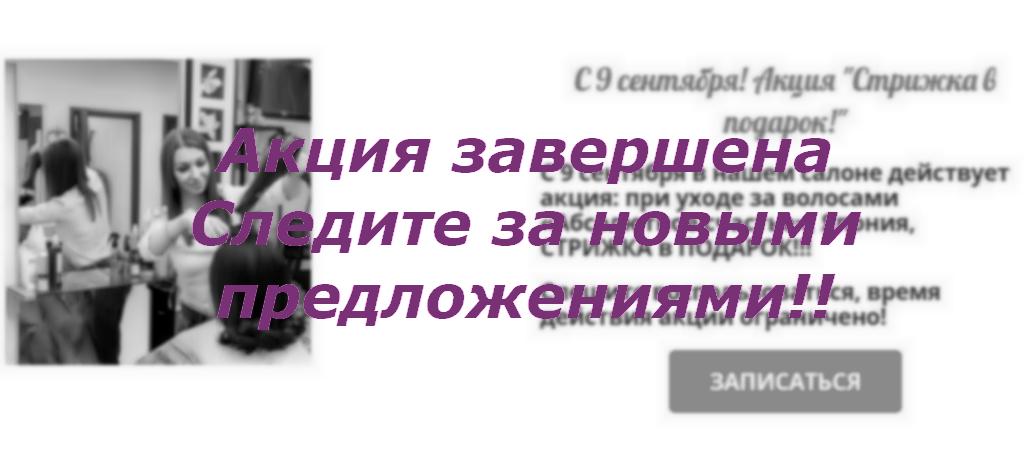 Завершение рекламной акции, для сделавших уход для волос Абсолютное счастье, стрижка в подарок; салон красоты На Речной в Красногорске